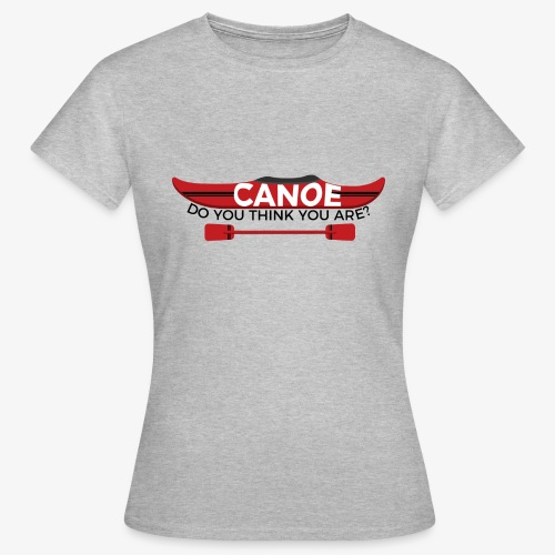 Canoe Do You Think You Are? - Women's T-Shirt