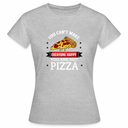 You can't make everyone Happy - You are not Pizza - Frauen T-Shirt