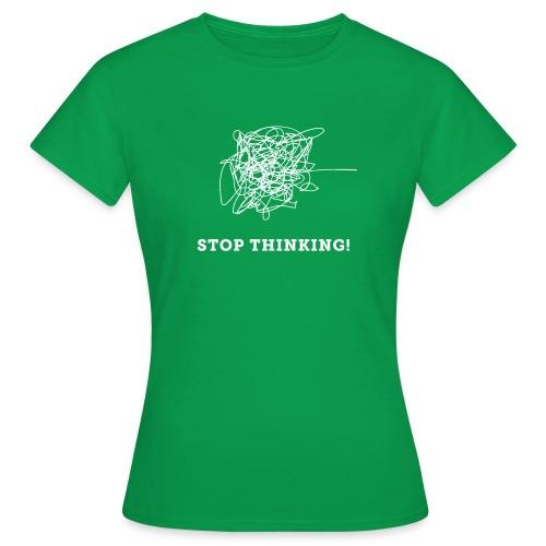 Stop Thinking - Frauen T-Shirt