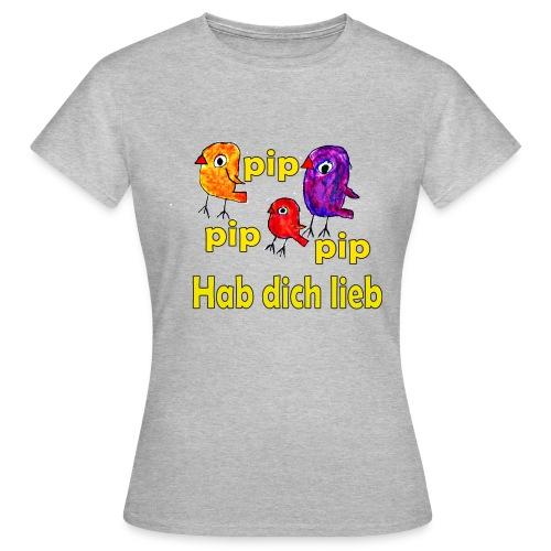 pip pip pip hab dich lieb - Frauen T-Shirt