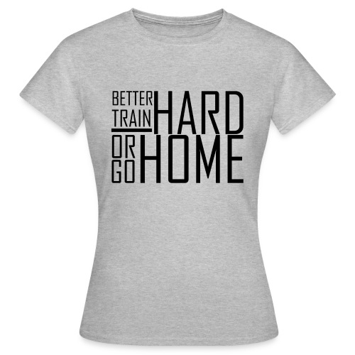 Go hard or go home - Vrouwen T-shirt