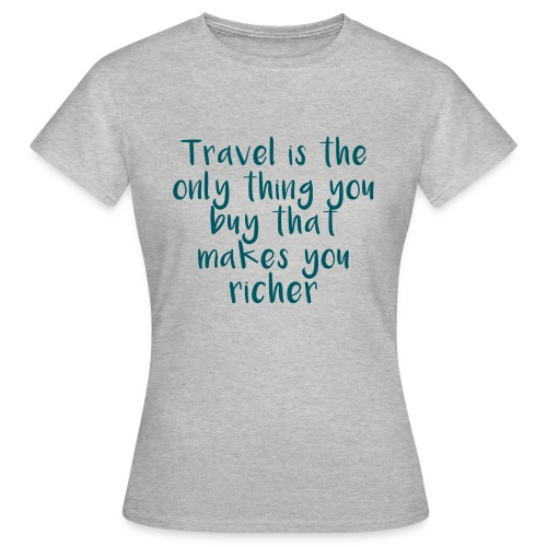 Travel Is The Only Thing - Frauen T-Shirt