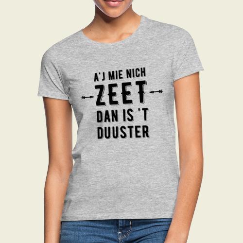 A'j mie nich zeet dan is 't duuster - Vrouwen T-shirt