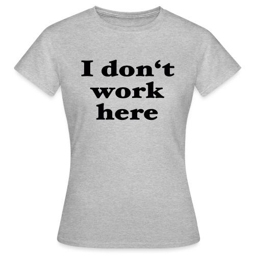I don't work here - Frauen T-Shirt