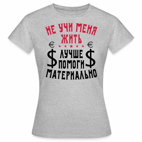 205 Ne uchi menja zhit pomogi materialno Russisch - Frauen T-Shirt