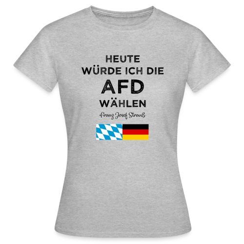 Heute würde ich die AfD wählen. Franz Josef Strauß - Frauen T-Shirt