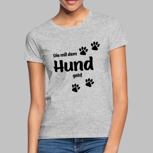 DIE MIT DEM HUND GEHT - Frauen T-Shirt