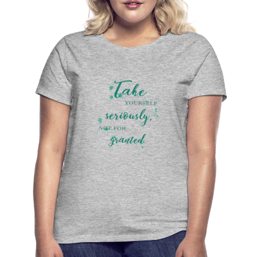 Take yourself seriously, not for granted - Women's T-Shirt
