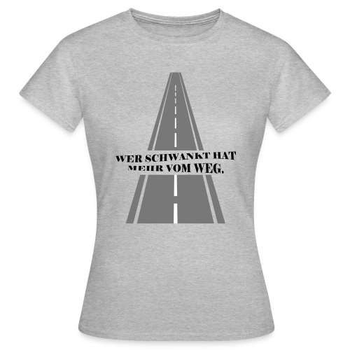 Wer schwankt hat mehr vom Weg - Frauen T-Shirt