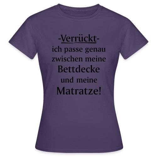 Verrückt ich passe zwischen Bettdecke und Matratze - Frauen T-Shirt