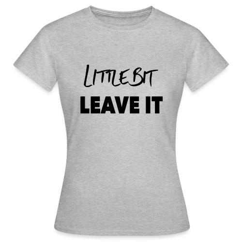 A Little Bit Leave It - Women's T-Shirt