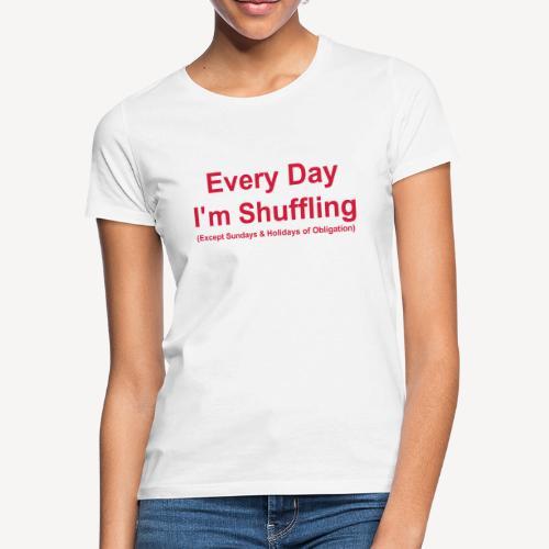 Every Day i m Shuffling - Women's T-Shirt