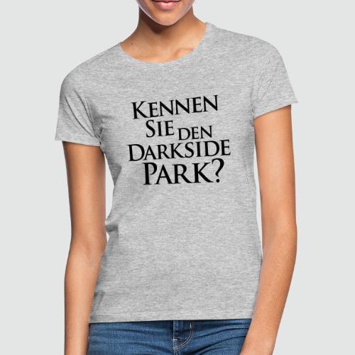 Kennen Sie den Darkside Park – Das T-Shirt - Frauen T-Shirt