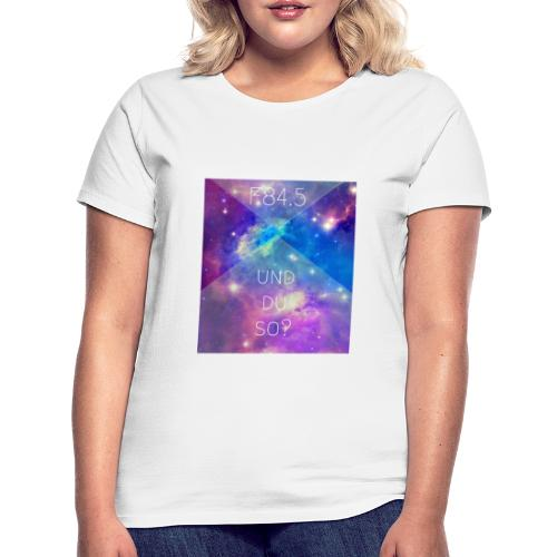 F84.5 - und du so? - Frauen T-Shirt