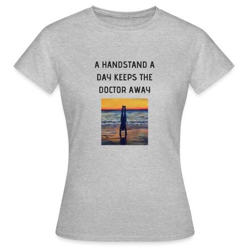 A HANDSTAND A DAY KEEPS THE DOCTOR AWAY - Frauen T-Shirt
