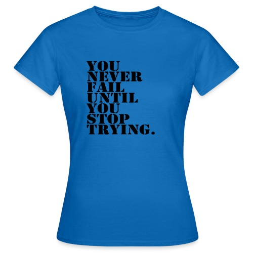 You never fail until you stop trying shirt - Naisten t-paita