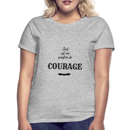 Tout est une question de Courage - T-shirt Femme