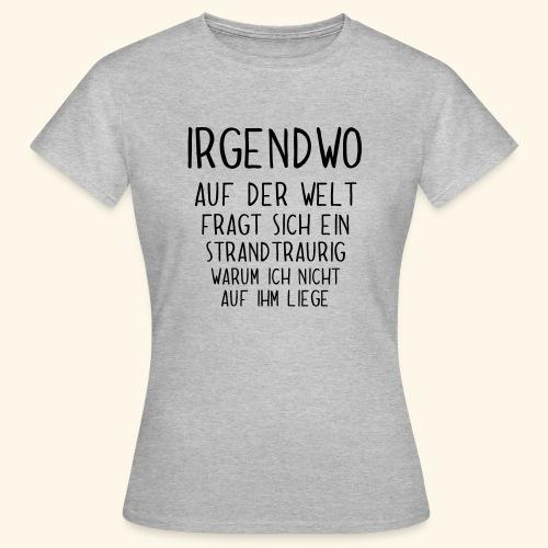 Irgendwo auf der Welt fragt sich ein Strand - Frauen T-Shirt