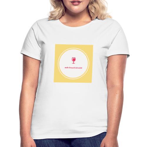 mehr brauch ich nicht - Frauen T-Shirt