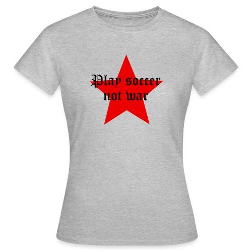 Play soccer not war - Frauen T-Shirt