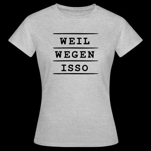 Weil. Wegen. Isso. - Frauen T-Shirt