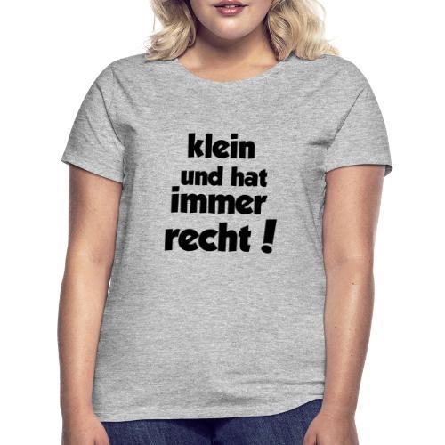 Klein und hat immer recht! - Frauen T-Shirt
