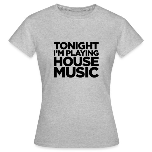 Tonight I'm Playing House Music - Women's T-Shirt
