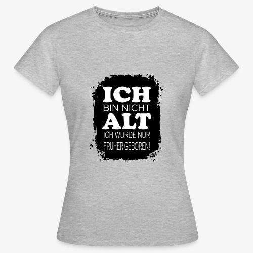 Ich bin nicht alt ich wurde nur früher geboren - Frauen T-Shirt