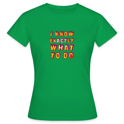 I know exactly what to do - Women's T-Shirt