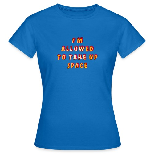 I m allowed to take up space - Women's T-Shirt