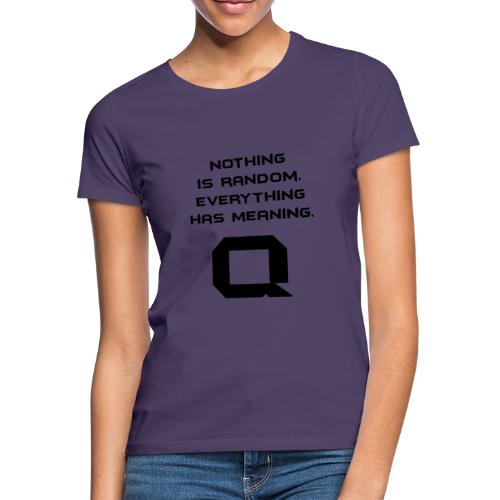 Nothing is random. Everything has meaning. - Frauen T-Shirt