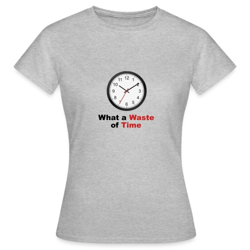 What a Waste of Time - Women's T-Shirt