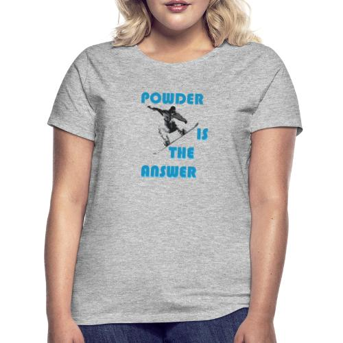 Ski- und Snowboardfahrer. Powder is the answer. - Frauen T-Shirt