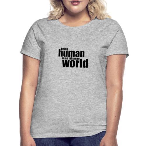 Being human in an inhuman world - Women's T-Shirt