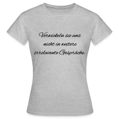 irrelevante Gespraeche - Frauen T-Shirt