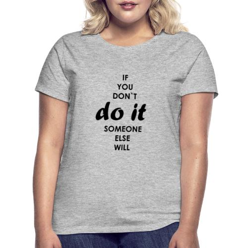 if you dont do it someone else will - Women's T-Shirt