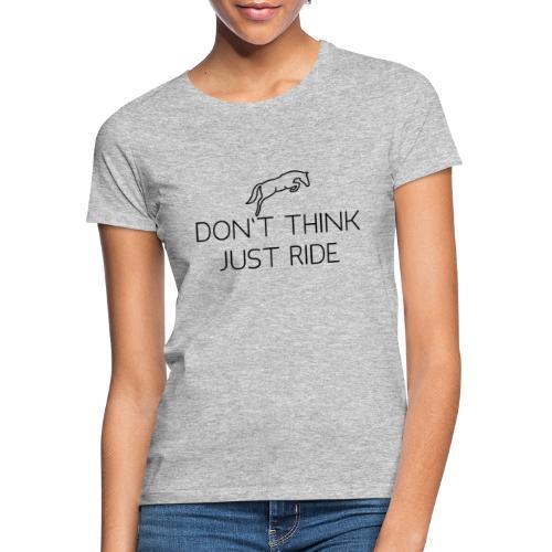 Don't think, just ride - Frauen T-Shirt