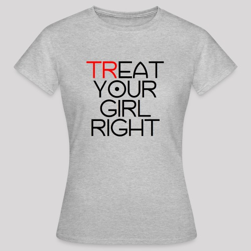 Treat Your Girl Right - Vrouwen T-shirt
