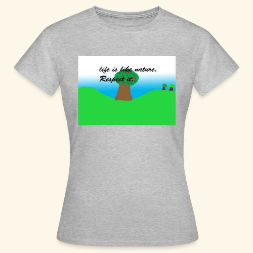 Life Is Like Nature. Respect it. - T-shirt Femme