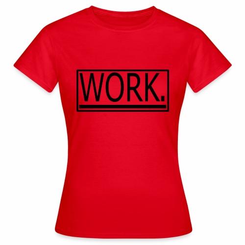WORK. - Vrouwen T-shirt