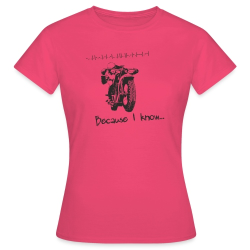 Because I know - Women's T-Shirt