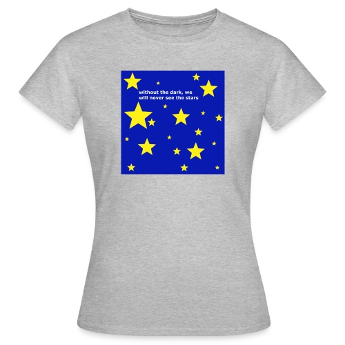 without the dark, we will never see the stars - Frauen T-Shirt