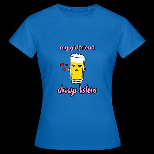 beer chan, my girlfriend always listens. Valentijn - Vrouwen T-shirt