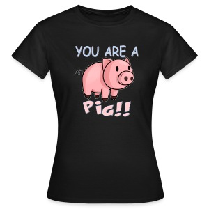 YOU ARE A PIG! T-SHIRT - Women's T-Shirt
