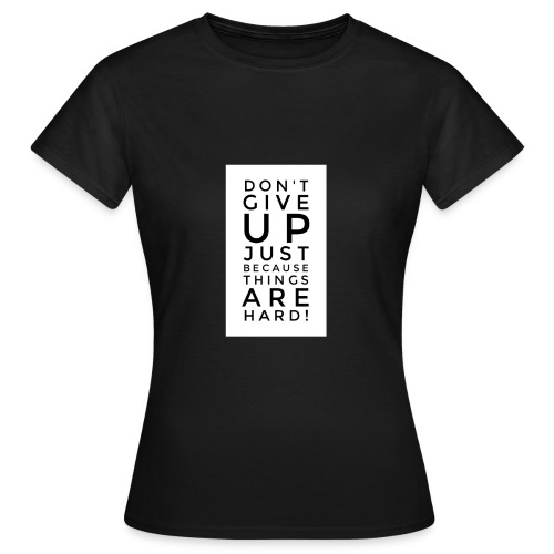DON'T GIVE UP JUST BEAUSE THINGS ARE HARD! - Motiv - Frauen T-Shirt
