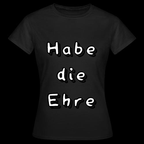 Habe die Ehre - Frauen T-Shirt