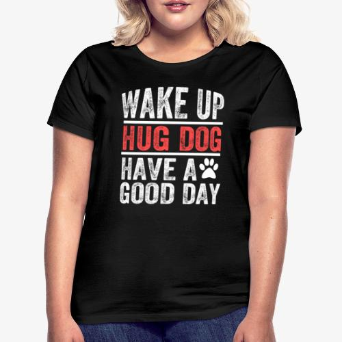 Wake Up! Hug Dog! Have A Good Day! - Women's T-Shirt
