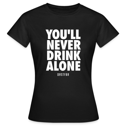 You'll Never Drink Alone - Frauen T-Shirt