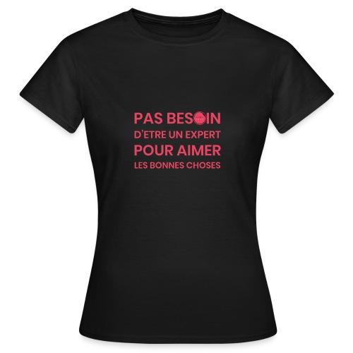 Pas besoin d'etre un expert pour aimer les bonnes - T-shirt Femme