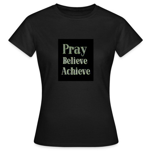 Pray believe achieve - Women's T-Shirt